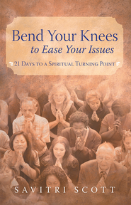 Bend Your Knees to Ease Your Issues: 21 Days to a Spiritual Turning Point - eBook  -     By: Savitri Scott