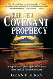 The New Covenant Prophecy: A Supernatural Jewish Journey of Faith from the Old to New Covenant - eBook  -     By: Grant Berry