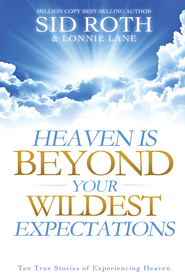 Heaven is Beyond Your Wildest Expectations: Ten True Stories of Experiencing Heaven - eBook  -     By: Sid Roth, Lonnie Lane
