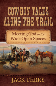 Cowboy Tales Along the Trail: Meeting God in the Wide Open Spaces - eBook  -     By: Jack Terry