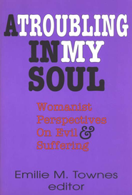 A Troubling in My Soul: Womanist Perspectives on Evil & Suffering   -     By: Emilie Townes