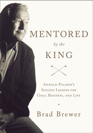Mentored by the King: Arnold Palmer's Success Lessons for Golf, Business, and Life - eBook  -     By: Brad Brewer