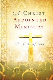 A Christ Appointed Ministry: The Call of God - eBook  -     By: John DeVries