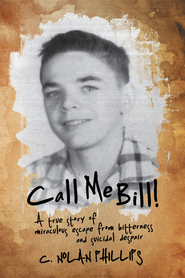Call Me Bill!: A true story of miraculous escape from bitterness and suicidal despair - eBook  -     By: C. Nolan Phillips