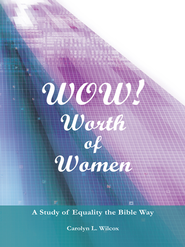 WOW! WORTH OF WOMEN: A Study of Equality the Bible Way - eBook  -     By: Carolyn Wilcox