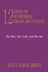 12 Steps To Overcoming Tragic Life Events: The Way, The Truth, and The Life - eBook  -     By: Julia Jones