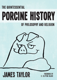 The Quintessential Porcine History of Philosophy and Religion - eBook  -     By: James Taylor