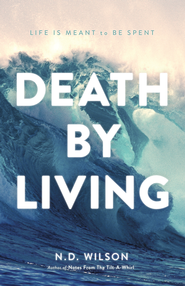 Death by Living: Life Is Meant to Be Spent - eBook  -     By: N.D. Wilson
