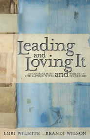 Leading and Loving It: Encouragement for Pastors' Wives and Women in Leadership - eBook  -     By: Lori Wilhite, Brandi Wilson