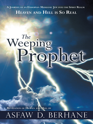 The Weeping Prophet: A JOURNEY OF AN ETHIOPIAN MESSIANIC JEW INTO THE SPIRIT REALM HEAVEN AND HELL IS SO REAL REVELATION OF HEAVEN AND HELL - eBook  -     By: Asfaw Berhane