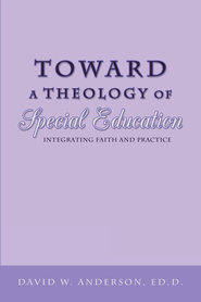 Toward a Theology of Special Education: Integrating Faith and Practice - eBook  -     By: David Anderson