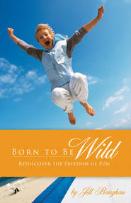 Born to Be Wild: Rediscover the Freedom of Fun - eBook  -     By: Jill Baughan