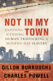 Not in My Town: Exposing and Ending Human Trafficking and Modern-Day Slavery - eBook  -     By: Dillon Burroughs, Charles Powell