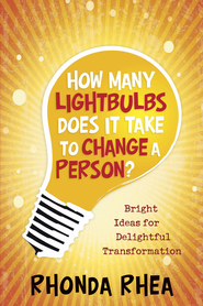 How Many Lightbulbs Does It Take to Change a Person?: Bright Ideas for Delightful Transformation - eBook  -     By: Rhonda Rhea