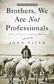 Brothers, We Are Not Professionals: A Plea to Pastors for Radical Ministry, Updated and Expanded Edition / Revised - eBook  -     By: John Piper