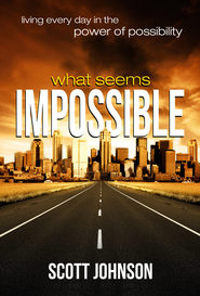 What Seems Impossible: Living Every Day In The Power of Possibility - eBook  -     By: Scott Johnson