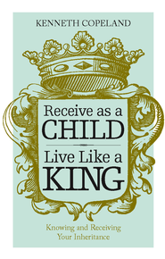 Receive as a Child, Live Like a King - eBook  -     By: Kenneth Copeland
