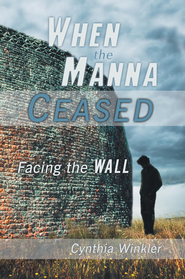 When The Manna Ceased: Facing the Wall - eBook  -     By: Cynthia Winkler
