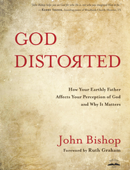 God Distorted: How Your Earthly Father Affects Your Perception of God and Why It Matters - eBook  -     By: John Bishop
