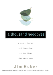 A Thousand Goodbyes: A Son's Reflection on Living, Dying, and the Things that Matter Most - eBook  -     By: Jim Huber