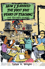 How I Survived the First Five Years of Teaching: One Teacher's Journey - eBook  -     By: Sylvia Wright
