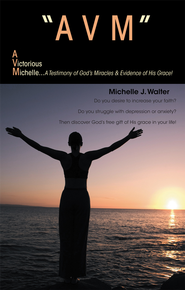 AVM A VICTORIOUS MICHELLE: A Testimony Of God's Miracles & Evidence Of His Grace! - eBook  -     By: Michelle Walter