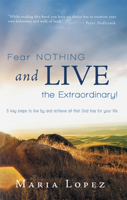 Fear Nothing and Live the Extraordinary!: 5 key steps to live by and achieve all that God has for your life. - eBook  -     By: Maria Lopez