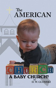 The American Church: A Baby Church? - eBook  -     By: D.W. Glomski