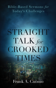 Straight Talk for Crooked Times: Bible-Based Sermons for Today's Challenges - eBook  -     By: Frank A. Cuomo
