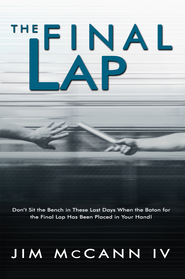 The Final Lap: Don't Sit the Bench in These Last Days When the Baton for the Final Lap Has Been Placed in Your Hand! - eBook  -     By: Jim McCann