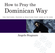 How to Pray the Dominican Way: Ten Postures, Prayers, and Practices that Lead Us to God - eBook  -     By: Angelo Stagnaro