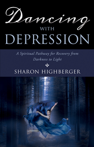 Dancing with Depression: A Spiritual Pathway for Recovery from Darkness to Light - eBook  -     By: Sharon Highberger