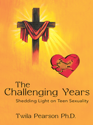 The Challenging Years: Shedding Light on Teen Sexuality - eBook  -     By: Twila Pearson Ph.D.