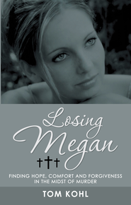 Losing Megan: Finding Hope, Comfort and Forgiveness in the Midst of Murder - eBook  -     By: Tom Kohl