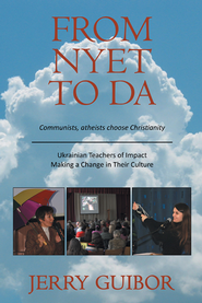 From Nyet to Da: Communists, atheists choose Christianity/Ukrainian Teachers of Impact/Making a Change in Their Culture - eBook  -     By: Jerry Guibor