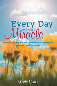Every Day Can Bring a Miracle: True, inspiring stories of blessings, answered prayers, and miracles... - eBook  -     By: Linda Evans