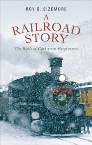 A Railroad Story: The Rails of Christmas Forgiveness - eBook  -     By: Roy D. Sizemore