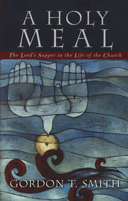 Holy Meal, A: The Lord's Supper in the Life of the Church - eBook  -     By: Gordon T. Smith