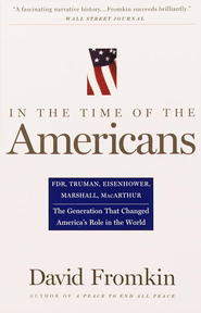 In The Time Of The Americans: FDR, Truman, Eisenhower, Marshall, MacArthur-The Generation That Changed America 's Role in the World - eBook  -     By: David Fromkin