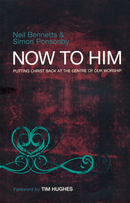Now to Him: Putting Christ Back at the Centre of Our Worship - eBook  -     By: Neil Bennetts, Simon Ponsonby