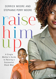 Raise Him Up: A Single Mother's Guide to Raising a Successful Black Man - eBook  -     By: Derrick Moore, Stephanie Perry Moore