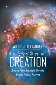 The Real Story of Creation: Defined Word Approach Reveals Ancient Biblical Secrets - eBook  -     By: Willie J. Alexander