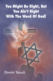 You Might Be Right, but You Aint' Right with the Word of God! - eBook  -     By: Dimitri Yanuli
