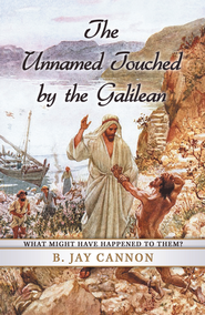 The Unnamed Touched by the Galilean: What might have happened to them? - eBook  -     By: B. Jay Cannon