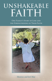 Unshakeable Faith: One Family's Story of Loss and the Strengthening of Their Faith - eBook  -     By: Monroe May, Jeri May