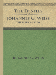 The Epistles of Johannes G. Weiss: The Biblical View - eBook  -     By: Johannes G. Weiss