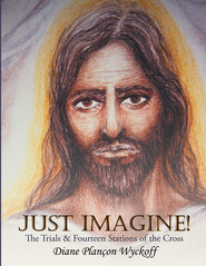 Just Imagine!: The Trials & Fourteen Stations of the Cross - eBook  -     By: Diane Plan Wyckoff
