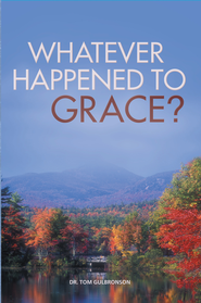 Whatever Happened To Grace? - eBook  -     By: Dr. Tom Gulbronson