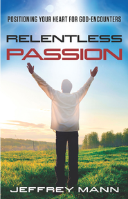 Relentless Passion: Positioning Your Heart for God-Encounters - eBook  -     By: Jeffrey Mann