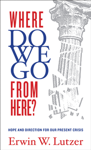 Where Do We Go From Here?: Hope and Direction in our Present Crisis / New edition - eBook  -     By: Erwin Lutzer